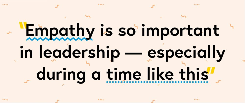 "Quote ""Empathy is so important in leadership - especially during a time like this"""