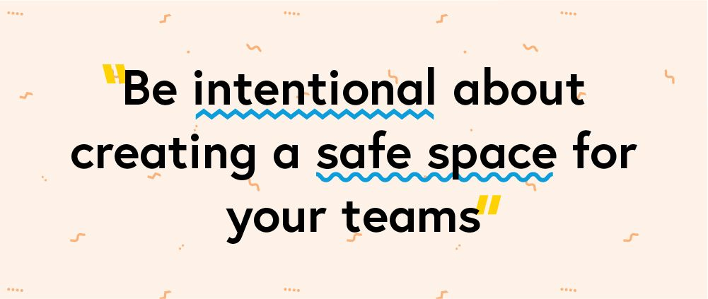 "Quote ""Be intentional about creating a safe space for your teams"""