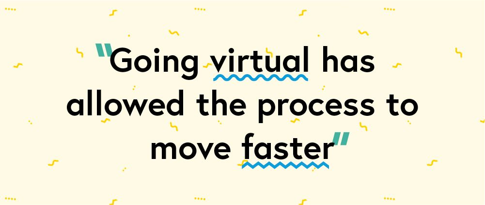 "Quote ""Going virtual has allowed the process to move faster."""