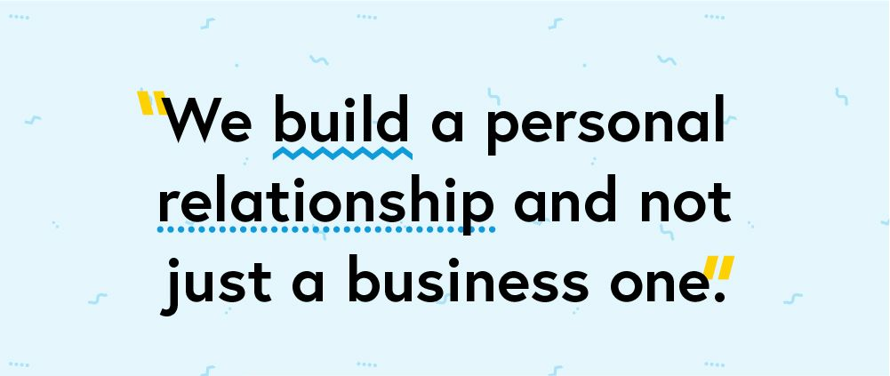 """We build a personal relationship and not just a business one."""