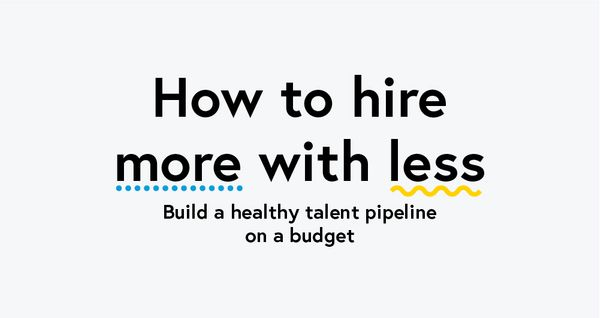How to hire more with less:  Build a healthy talent pipeline on a budget